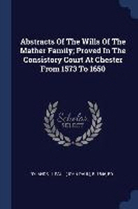 Abstracts of the Wills of the Mather Family; Proved in the Consistory Court at Chester from 1573 to 1650