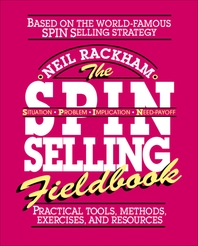 The SPIN Selling Fieldbook  Practical Tools, Methods, Exercises and Resources