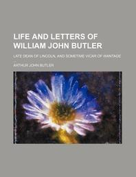 Life and Letters of William John Butler; Late Dean of Lincoln, and Sometime Vicar of Wantage