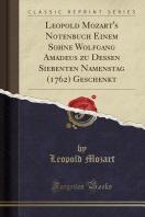 Leopold Mozart's Notenbuch Einem Sohne Wolfgang Amadeus Zu Dessen Siebenten Namenstag (1762) Geschenkt (Classic Reprint)