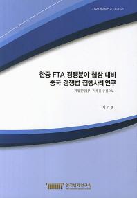 한중 FTA 경쟁분야 협상 대비 중국 경쟁법 집행사례연구