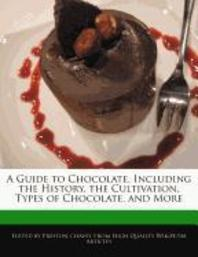 A Guide to Chocolate, Including the History, the Cultivation, Types of Chocolate, and More