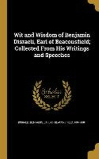 Wit and Wisdom of Benjamin Disraeli, Earl of Beaconsfield; Collected from His Writings and Speeches