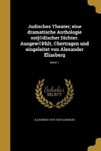 Judisches Theater; Eine Dramatische Anthologie Ostj(c)Discher Dichter. Ausgew(c) Hlt, (C)Bertragen Und Eingeleitet Von Alexander Eliasberg; Band 1