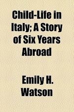 Child-Life in Italy; A Story of Six Years Abroad