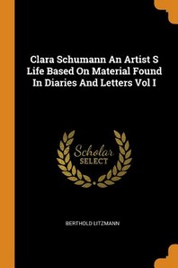 Clara Schumann an Artist S Life Based on Material Found in Diaries and Letters Vol I