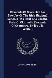 Elements of Geometry for the Use of the Irish National Schools (the First and Second Parts of Clairaut's Elements of Geometry. Tr. [by J.B. White])
