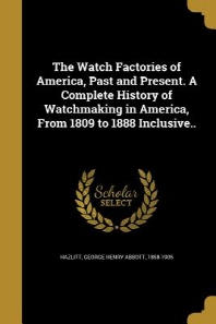 The Watch Factories of America, Past and Present. a Complete History of Watchmaking in America, from 1809 to 1888 Inclusive..