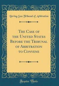 The Case of the United States Before the Tribunal of Arbitration to Convene (Classic Reprint)