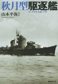 秋月型驅逐艦 付.夕雲型.島風.丁型 戰時に竣工した最新銳驅逐艦の實力と全貌