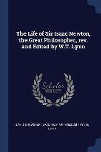 The Life of Sir Isaac Newton, the Great Philosopher, Rev. and Edited by W.T. Lynn