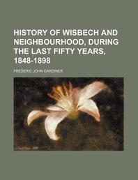 History of Wisbech and Neighbourhood, During the Last Fifty Years, 1848-1898