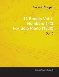 12 Etudes Vol. I. Numbers 1-12 by Fr D Ric Chopin for Solo Piano (1832) Op.10