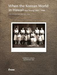 하와이의 초창기 한인사회: 1903 1940 When the Korean World in Hawaii was Young 1903 1940
