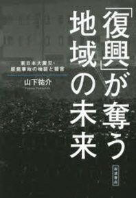 「復興」が奪う地域の未來 東日本大震災.原發事故の檢證と提言