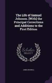 The Life of Samuel Johnson. [With] the Principal Corrections and Additions to the First Edition