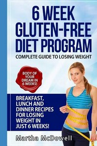 6 Week Gluten-Free Diet Program - Complete Diet Guide to Losing Weight with Breakfast, Lunch and Dinner Recipes