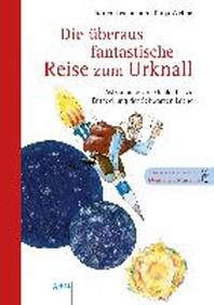 Die ueberaus fantastische Reise zum Urknall - Astronomie von Galilei bis zur Entdeckung der Schwarzen Loecher