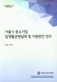서울시 중소기업 일생활균형실태 및 지원방안 연구