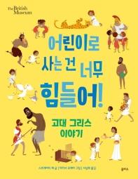 어린이로 사는 건 너무 힘들어!: 고대 그리스 이야기