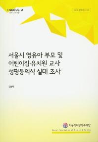 서울시 영유아 부모 및 어린이집 유치원 교사 성평등의식 실태 조사