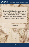 Essays on Suicide and the Immortality of the Soul. By the Late David Hume, Esq. With Remarks by the Editor. To Which are Added, two Letters on Suicide