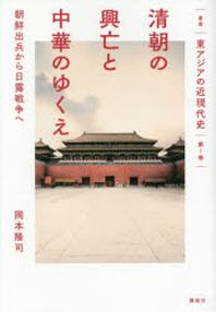 叢書東アジアの近現代史 第1卷 淸朝の興亡と中華のゆくえ 朝鮮出兵から日露戰爭へ