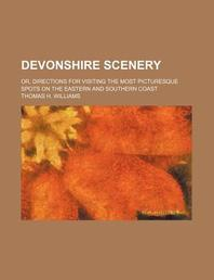 Devonshire Scenery; Or, Directions for Visiting the Most Picturesque Spots on the Eastern and Southern Coast
