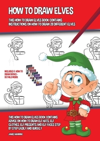 How to Draw Elves (This How to Draw Elves Book Contains Instructions on How to Draw 28 Different Elves)
