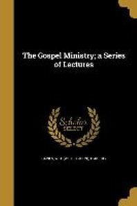 The Gospel Ministry; A Series of Lectures
