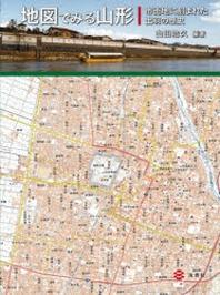 地圖でみる山形 市街地に刻まれた出羽の歷史