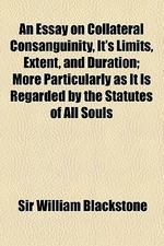 An Essay on Collateral Consanguinity, It's Limits, Extent, and Duration; More Particularly as It Is Regarded by the Statutes of All Souls College in