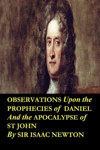 Observations upon the Prophecies of Daniel and the Apocalypse of St John by Sir Isaac Newton
