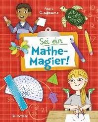 Sei ein Mathe-Magier! Mit Raetseln, Experimenten, Spielen und Basteleien in die Welt der Mathematik eintauchen. Fuer Kinder ab 8 Jahren