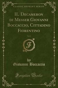 Il Decameron Di Messer Giovanni Boccaccio, Cittadino Fiorentino, Vol. 1 (Classic Reprint)