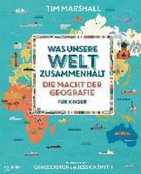 Was unsere Welt zusammenhaelt - Die Macht der Geografie fuer Kinder