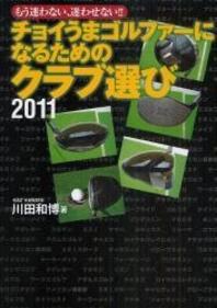 チョイうまゴルファ-になるためのクラブ選び もう迷わない,迷わせない!! 2011