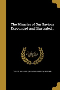 The Miracles of Our Saviour Expounded and Illustrated ..