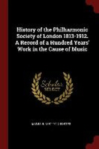 History of the Philharmonic Society of London 1813-1912. a Record of a Hundred Years' Work in the Cause of Music