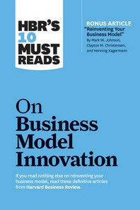 """Hbr's 10 Must Reads on Business Model Innovation (with Featured Article """"reinventing Your Business Model"""" by Mark W. Johnson, Clayton M. Christensen,"""