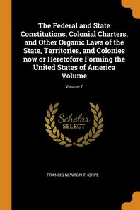 The Federal and State Constitutions, Colonial Charters, and Other Organic Laws of the State, Territories, and Colonies Now or Heretofore Forming the U