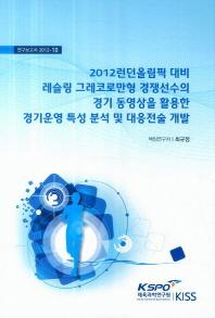 2012런던올림픽 대비 레슬링 그레코로만형 경쟁선수의 경기 동영상을 활용한 경기운영 특성 분석 및 대응전
