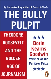 The Bully Pulpit  Theodore Roosevelt and the Golden Age of Journalism