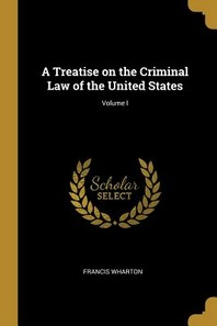 A Treatise on the Criminal Law of the United States; Volume I