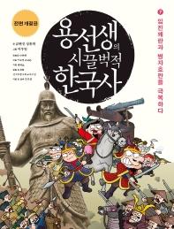 용선생의 시끌벅적 한국사. 7: 임진왜란과 병자호란을 극복하다(2016-2017)