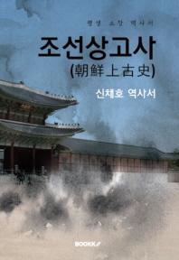 조선상고사(朝鮮上古史) - 상/하 합본 : 신채호 역사서(논문)