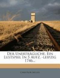 Der Unertr?gliche, Ein Lustspiel in 5 Aufz. -Leipzig 1746...
