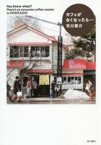 カフェがなくなったら… YOU KNOW WHAT? THERE'S AN AWESOME COFFEE ROASTER IN HOKKAIDO