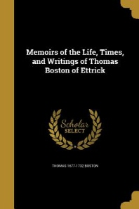 Memoirs of the Life, Times, and Writings of Thomas Boston of Ettrick