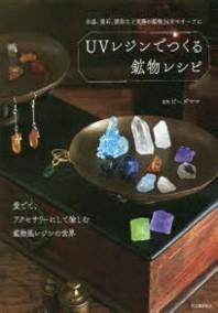 UVレジンでつくる鑛物レシピ 水晶,螢石,琥珀など實際の鑛物34をモチ-フに 愛でて,アクセサリ-にして愉しむ鑛物風レジンの世界